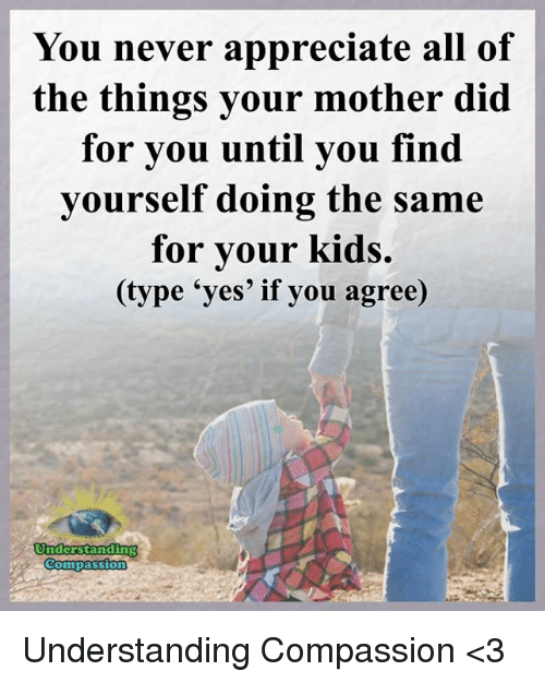 All of the Things: You never appreciate all of  the things your mother did  for you until you find  yourself doing the same  for your kids.  (type 'yes' if you agree)  Understanding  Compassion Understanding Compassion <3