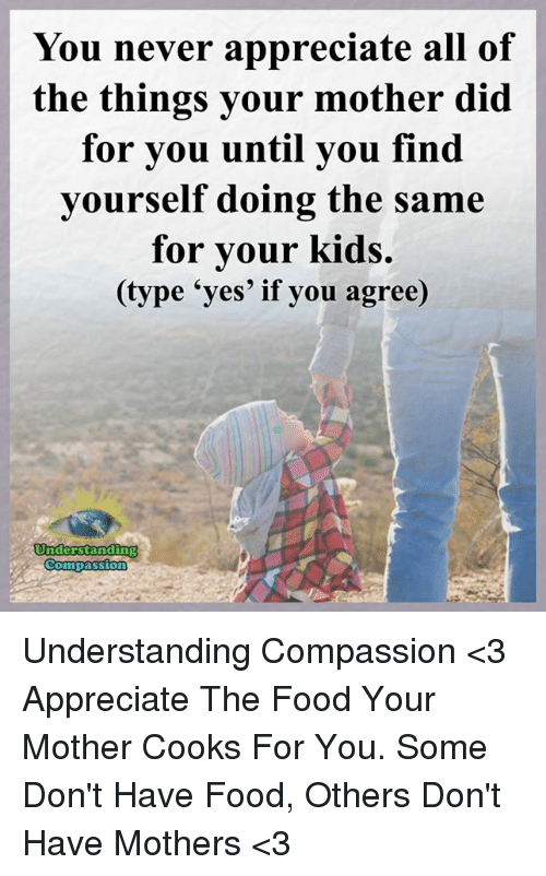 All of the Things: You never appreciate all of  the things your mother did  for you until you find  yourself doing the same  for your kids.  (type 'yes' if you agree)  Understanding  Compassion Understanding Compassion <3  Appreciate The Food Your Mother Cooks For You. Some Don't Have Food, Others Don't Have Mothers <3