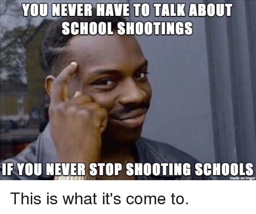 School, Imgur, and Never: YOU NEVER HAVE TO TALKABOUT  SCHOOL SHOOTINGS  IF YOU NEVER STOP SHOOTING SCHOOLS  made on imgur