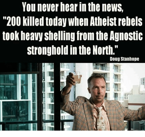 "stronghold: You never hear in the newS,  ""200 killed today When Atheist rebels  took heavy shelling from the Agnostic  stronghold in the North.""  Doug Stanhope"