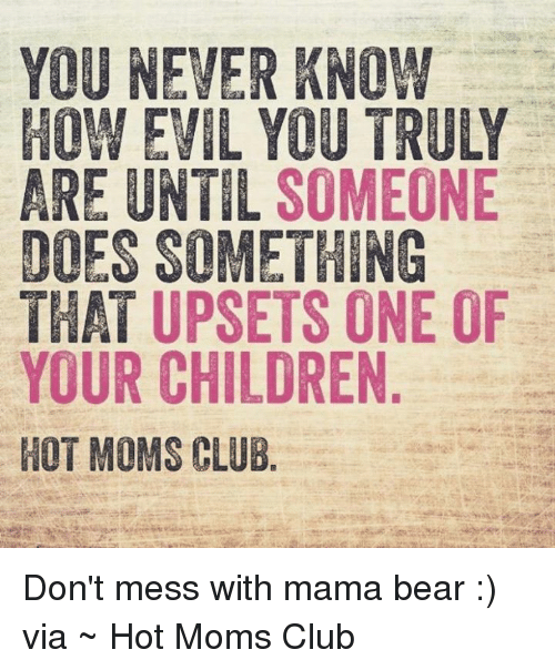 mama bear: YOU NEVER KNOW  HOW EVIL YOU TRULY  ARE UNTIL SOMEONE  DOES SOMETHING  THAT UPSETS ONE OF  YOUR CHILDREN  HOT MOMS CLUB Don't mess with mama bear :)  via ~ Hot Moms Club