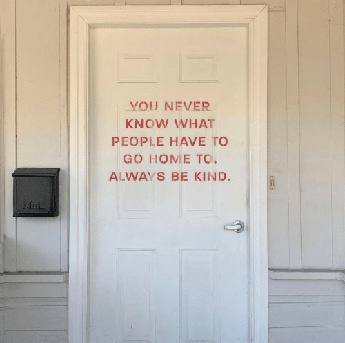 to-go-home: YOU NEVER  KNOW WHAT  PEOPLE HAVE TO  GO HOME TO.  ALWAYS BE KIND.  MI