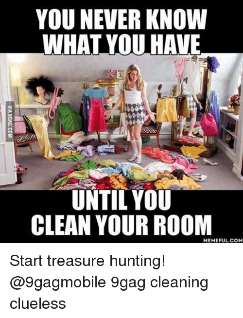 Clean Your Room Meme: YOU NEVER KNOW  WHAT YOU HAVE  UNTIL YOU  CLEAN YOUR ROOM  MEMEFUL COM Start treasure hunting! @9gagmobile 9gag cleaning clueless