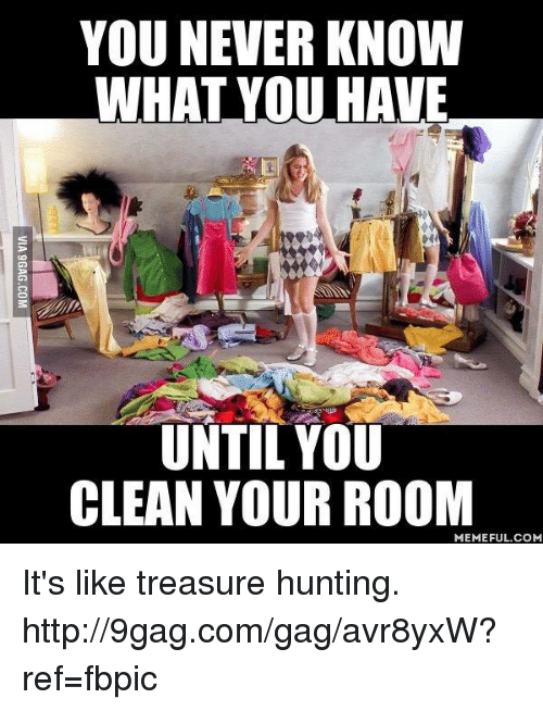 Clean Your Room Meme: YOU NEVER KNOW  WHAT YOU HAVE  UNTIL YOU  CLEAN YOUR ROOM  MEMEFUL COM It's like treasure hunting. http://9gag.com/gag/avr8yxW?ref=fbpic