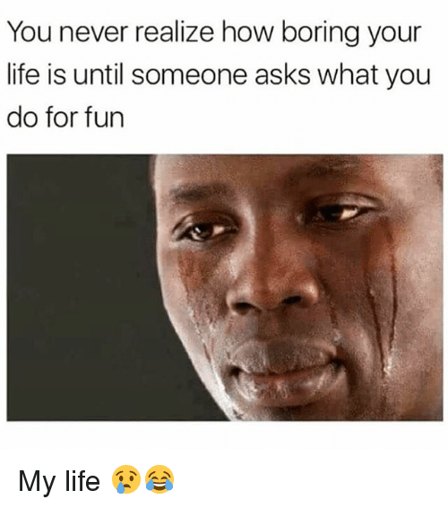 Life, Dank Memes, and Never: You never realize how boring your  life is until someone asks what you  do for fun My life 😢😂