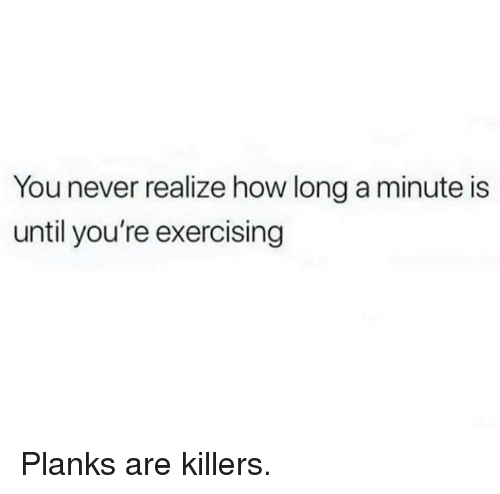 exercising: You never realize how long a minute is  until you're exercising Planks are killers.