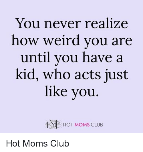 Club, Memes, and Moms: You never realize  how weird you are  until you have a  kid, who acts just  like you  HOT MOMS CLUB Hot Moms Club