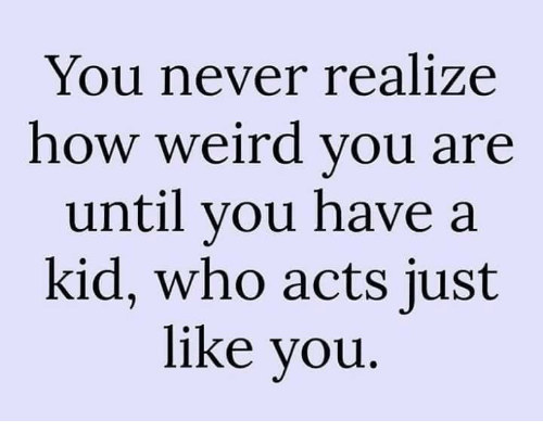 Memes, Weird, and Never: You never realize  how weird you are  until you have a  kid, who acts just  like you
