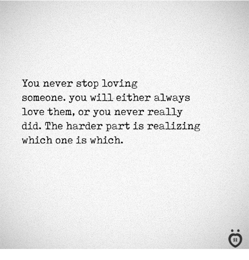 Love, Never, and One: You never stop loving  someone. you will either always  love them, or you never really  did. The harder part is realizing  which one is which.