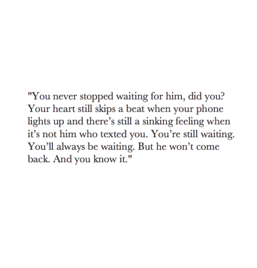"""sinking: """"You never stopped waiting for him, did you?  Your heart still skips a beat when your phone  lights up and there's still a sinking feeling when  it's not him who texted you. You're still waiting.  You'll always be waiting. But he won't come  back. And you know it."""""""