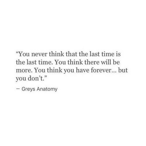 "greys: ""You never think that the last time is  the last time. You think there will be  more. You think you have forever... but  you don't.""  Greys Anatomy"