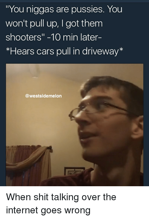 """Cars, Internet, and Reddit: """"You niggas are pussies. You  won't pull up, I got them  shooters"""" -10 min later-  *Hears cars pull in driveway*  @westsidemelon"""