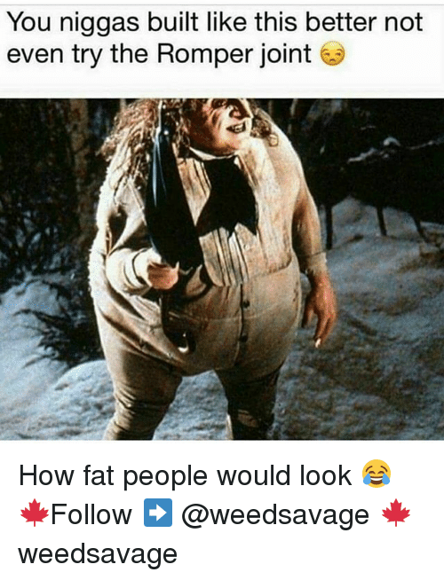 Memes, Fat, and 🤖: You niggas built like this better not  even try the Romper joint How fat people would look 😂 🍁Follow ➡ @weedsavage 🍁 weedsavage