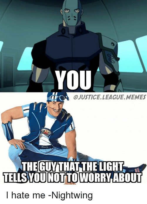 League Meme: YOU  OA @JUSTICE LEAGUE, MEMES  THE GUYITHAT THE LIGHT  TELISTYOUNOTTO WORRY ABOUT I hate me -Nightwing