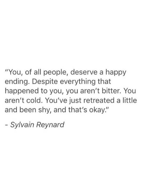 """that happened: """"You, of all people, deserve a happy  ending. Despite everything that  happened to you, you aren't bitter. You  aren't cold. You've just retreated a little  and been shy, and that's okay.""""  Sylvain Reynard"""
