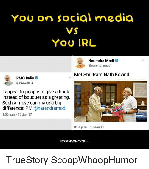 Memes, Social Media, and Book: YoU on social media  VS  YOU IRL  Narendra Modi-  @narendramodi  Met Shri Ram Nath Kovind.  PMO India@  @PMOIndia  贙.  I appeal to people to give a book  instead of bouquet as a greeting.  Such a move can make a big  difference: PM @narendramodi  1:00 p.m. 17 Jun 17  8:54 p.m. 19 Jun 17  SCOOPWHOOP TrueStory ScoopWhoopHumor