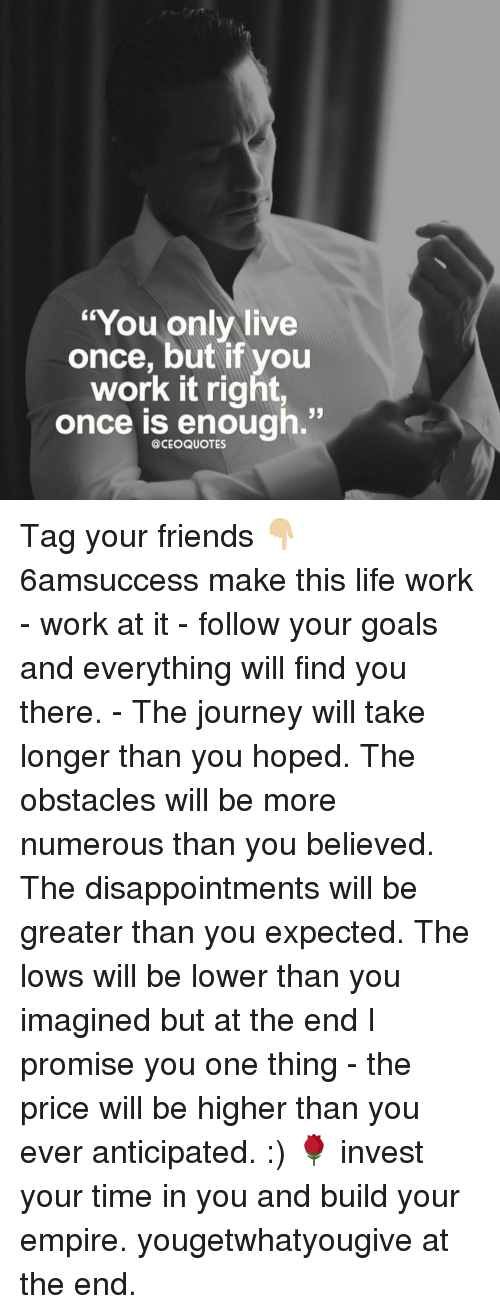 """Memes, 🤖, and Invest: """"You only live  once, but if you  work it right,  once is enough  @CEO QUOTES Tag your friends 👇🏼 6amsuccess make this life work - work at it - follow your goals and everything will find you there. - The journey will take longer than you hoped. The obstacles will be more numerous than you believed. The disappointments will be greater than you expected. The lows will be lower than you imagined but at the end I promise you one thing - the price will be higher than you ever anticipated. :) 🌹 invest your time in you and build your empire. yougetwhatyougive at the end."""