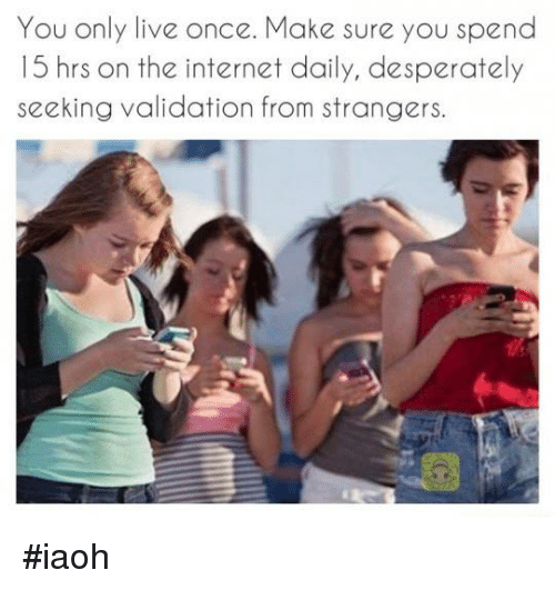 Desperate, Funny, and Internet: You only live once. Make sure you spend  15 hrs on the internet daily, desperately  seeking validation from strangers. #iaoh