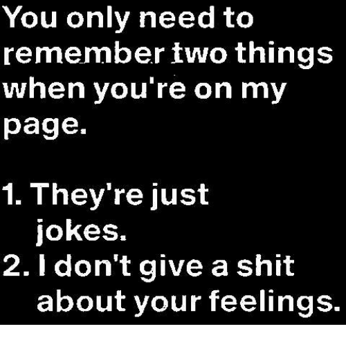 memes: You only need to  remember two things  when you're on my  page.  1. They're just  jokes.  2. don't give a shit  about your feelings.