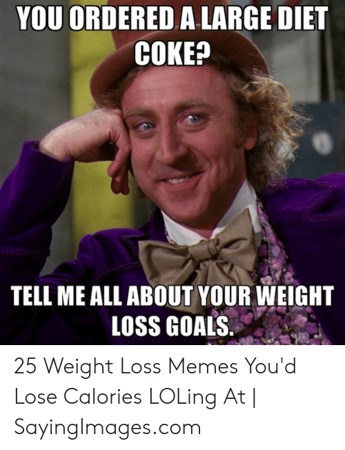 Loss Memes: YOU ORDERED A LARGE DIET  COKE?  TELL ME ALL ABOUT YOUR WEIGHT  LOSS GOALS 25 Weight Loss Memes You'd Lose Calories LOLing At | SayingImages.com