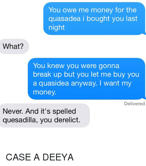 I Want My Money: You owe me money for the  quasadea i bought you last  night  What?  You knew you were gonna  break up but you let me buy you  a quasidea anyway. I want my  money.  Delivered  Never. And it's spelled  quesadilla, you derelict. CASE A DEEYA