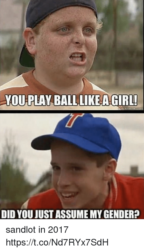 Funny, Girl, and Gender: YOU PLAY BALL LIKEA GIRL  DID YOU JUST ASSUME MY GENDER? sandlot in 2017 https://t.co/Nd7RYx7SdH