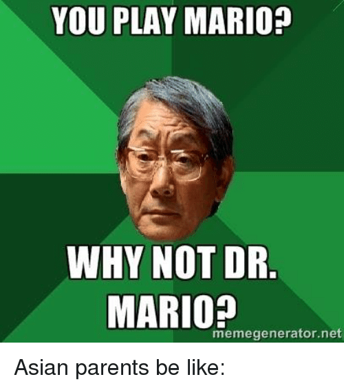 Asian, Memes, and Parents: YOU PLAY MARIO?  WHY NOT DR  MARIO?  memegenerator.net Asian parents be like: