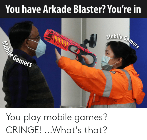 mobile games: You play mobile games? CRINGE! ...What's that?
