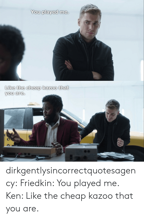kazoo: You played me.   Like the cheap kazoo that  you are. dirkgentlysincorrectquotesagency: Friedkin: You played me. Ken: Like the cheap kazoo that you are.