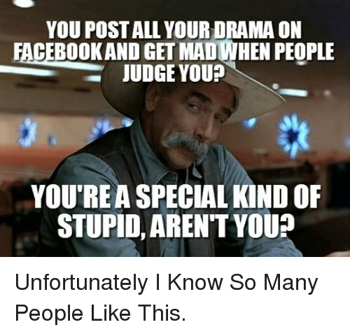 Special Kind Of Stupid: YOU POST ALL YOUR DRAMA ON  FACEBOOKAND GET MADIWHEN PEOPLE  JUDGE YOU?  Oo  YOU'REA SPECIAL KIND OF  STUPID, AREN'T YOU? <p>Unfortunately I Know So Many People Like This.</p>