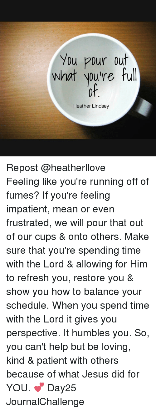 Fuming: You pour out  what you're full  Heather Lindsey Repost @heatherllove ・・・ Feeling like you're running off of fumes? If you're feeling impatient, mean or even frustrated, we will pour that out of our cups & onto others. Make sure that you're spending time with the Lord & allowing for Him to refresh you, restore you & show you how to balance your schedule. When you spend time with the Lord it gives you perspective. It humbles you. So, you can't help but be loving, kind & patient with others because of what Jesus did for YOU. 💕 Day25 JournalChallenge