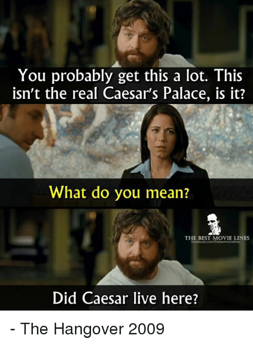 Memes, The Hangover, and Hangover: You probably get this a lot. This  isn't the real Caesars Palace, is it?  What do you mean?  THE BEST MOVIE LINES  Did Caesar live here? - The Hangover 2009