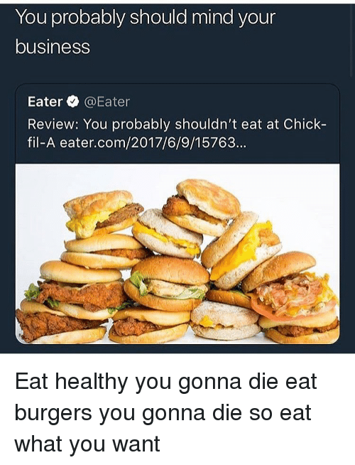 Chick-Fil-A, Funny, and Business: You probably snould mind your  business  Eater @Eater  Review: You probably shouldn't eat at Chick-  fil-A eater.com/2017/6/9/15763... Eat healthy you gonna die eat burgers you gonna die so eat what you want