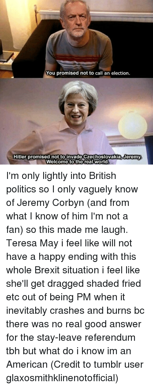 tumblr users: You promised not to call an election.  Hitler promised not to invade Czechoslovakia, Jeremy.  Welcome to the real world I'm only lightly into British politics so I only vaguely know of Jeremy Corbyn (and from what I know of him I'm not a fan) so this made me laugh. Teresa May i feel like will not have a happy ending with this whole Brexit situation i feel like she'll get dragged shaded fried etc out of being PM when it inevitably crashes and burns bc there was no real good answer for the stay-leave referendum tbh but what do i know im an American (Credit to tumblr user glaxosmithklinenotofficial)