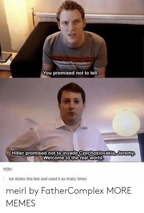 you promised: You promised not to toll.  Hitler promised not to invade czechoslovakia,deremy  Welcome to the real world  Jeremy  hoilo:  ive stolen this line and used it so many times meirl by FatherComplex MORE MEMES