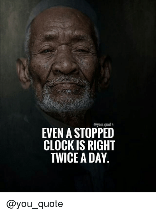 Clock, Memes, and 🤖: you quote  EVEN A STOPPED  CLOCK IS RIGHT  TWICE A DAY @you_quote