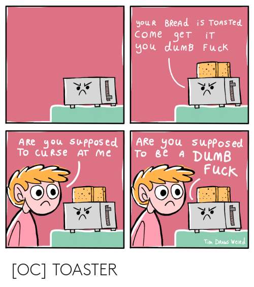 Toasted: you R BREAD is TOASTED  COme get  you dumB Fuck  iT  ARe you suppos ed  Tо ве A DUMB  Fuck  A Re you supposed  To cu RSe AT me  Tim DRAWS Weird  Ш  н [OC] TOASTER