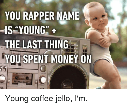 "Dank, Money, and Coffee: YOU RAPPER NAME  IS""YOUNG""+  THE LAST THING  YOU  SPENT MONEY ON  0 Young coffee jello, I'm."