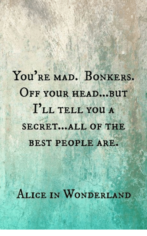 alice in wonderland: You RE MAD. BONKERS.  OFF YouR HEAD...BuT  I'LL TELL You A  SECRET...ALL OF THE  BEST PEOPLE ARE.  ALICE IN WONDERLAND