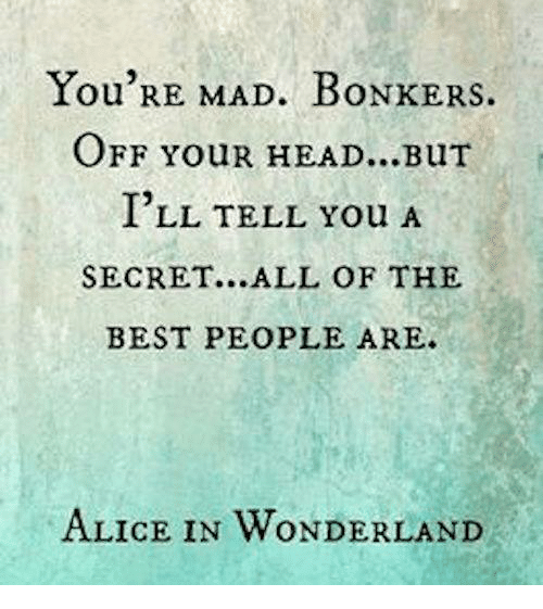 alice in wonderland: You RE MAD. BONKERS.  OFF YouR HEAD...BuT  ILL TELL You A  SECRET...ALL OF THE  BEST PEOPLE ARE.  ALICE IN WONDERLAND