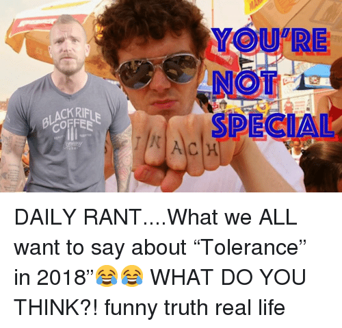 """Funny, Life, and Memes: YOU RE  NOT  SPECIAL  ACKRIFL  COFFEE DAILY RANT....What we ALL want to say about """"Tolerance"""" in 2018""""😂😂 WHAT DO YOU THINK?! funny truth real life"""