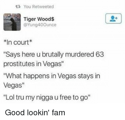 """Memes, My Nigga, and Tiger Woods: You Re tweeted  ta Tiger Wood$  @Yung400unce  n court  """"Says here u brutally murdered 63  prostitutes in Vegas""""  """"What happens in Vegas stays in  Vegas""""  Lol tru my nigga u free to go Good lookin' fam"""