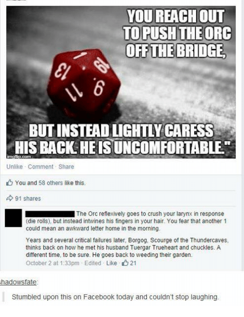 dieing: YOU REACH oUT  TO PUSH THEORC  OFF THE BRIDGE  BUT INSTEAD LIGHTLY CARESS  HIS BACK HEIS UNCOMFORTABLE  Unlike Comment Share  You and 58 others like this.  91 shares  ■ The Orc reflexively goes to crush your larynx in response  (die rolls), but instead intwines his fingers in your hair. You fear that another 1  could mean an awkward letter home in the morning.  Years and several critical failures later, Borgog, Scourge of the Thundercaves,  thinks back on how he met his husband Tuergar Trueheart and chuckles. A  different time, to be sure. He goes back to weeding their garden.  October 2 at 1:33pm-Edited . Like 21  hadowsfate  Stumbled upon this on Facebook today and couldn't stop laughing