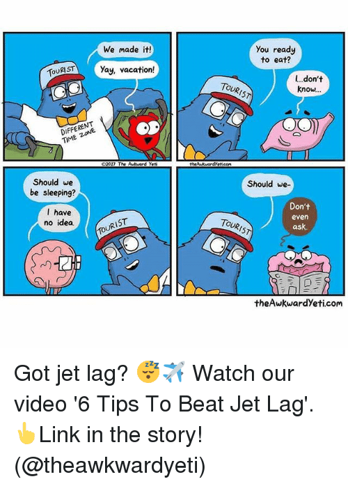 Memes, Time, and Vacation: You ready  to eat?  We made it!  TSTYay, vacation!  l...don't  know..  TOURIST  DIFFERENT  TIME ZONE  02017 The Aukward Yet  thewkuardYetieom  Should we  be sleeping?  Should we-  l have  no idea  Don't  even  ask.  TOURIST  TOURIST  theAwkwardYeti.com Got jet lag? 😴✈️ Watch our video '6 Tips To Beat Jet Lag'. 👆Link in the story! (@theawkwardyeti)