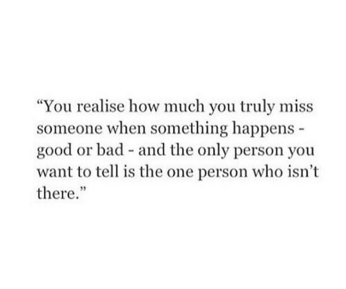 """Miss Someone: """"You realise how much you truly miss  someone when something happens  good or bad and the only person you  want to tell is the one person who isn't  there."""""""