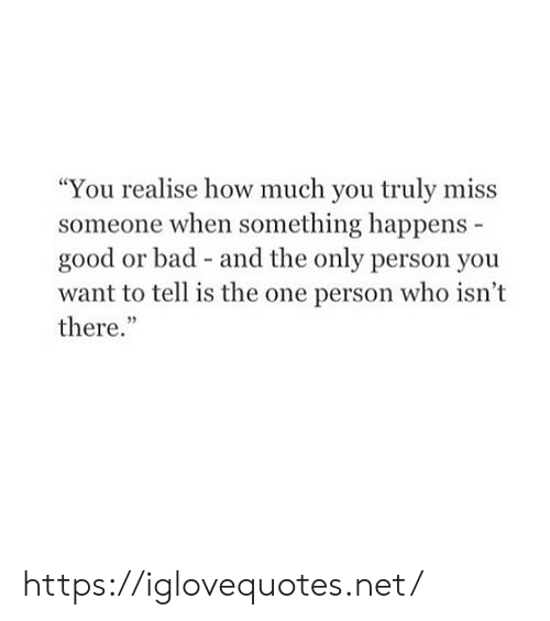 """Miss Someone: """"You realise how much you truly miss  someone when something happens  good or bad - and the only person you  want to tell is the one person who isn't  there."""" https://iglovequotes.net/"""
