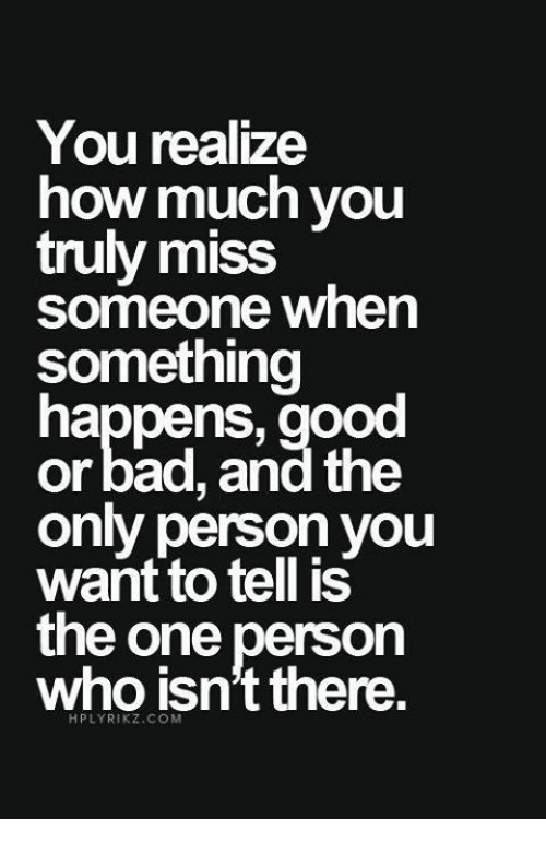 Bad, Good, and Girl Memes: You realize  how much you  truly miss  someone when  something  happens, good  or bad, and the  only person you  want to tell is  the one person  who isn't there.  HPLYRIKZ.COM
