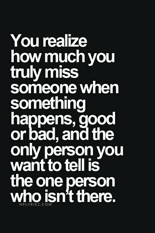 Miss Someone: You realize  how much you  truly miss  someone when  something  happens,good  or bad, and the  only person yOu  want to tell is  the one person  who isn't there.  HPLYRIKZ.COM