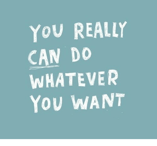 do whatever you want: YOU REALLY  CAN DO  WHATEVER  YOU WANT