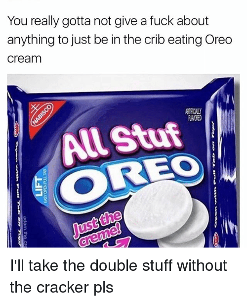 cribs: You really gotta not give a fuck about  anything to just be in the crib eating Oreo  Cream  RANORED  OREO I'll take the double stuff without the cracker pls